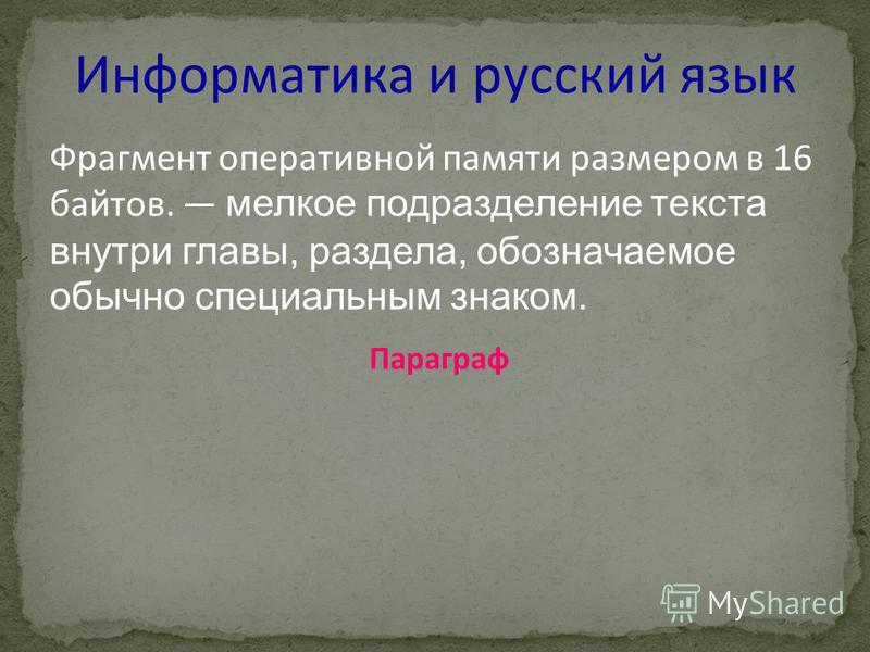 Информатика и русский язык Фрагмент оперативной памяти размером в 16 байтов. мелкое подразделение текста внутри главы, раздела, обозначаемое обычно специальным знаком. Параграф