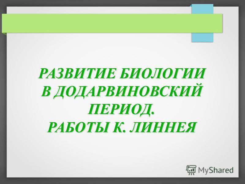 РАЗВИТИЕ БИОЛОГИИ В ДОДАРВИНОВСКИЙ ПЕРИОД. РАБОТЫ К. ЛИННЕЯ