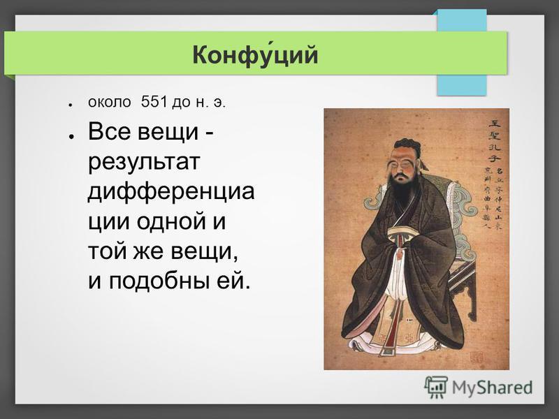 Конфу́цой около 551 до н. э. Все вещи - результат дифференциации одной и той же вещи, и подобны ей.