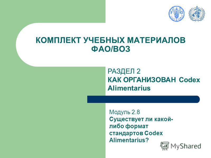 КОМПЛЕКТ УЧЕБНЫХ МАТЕРИАЛОВ ФАО/ВОЗ РАЗДЕЛ 2 КАК ОРГАНИЗОВАН Codex Alimentarius Модуль 2.8 Существует ли какой- либо формат стандартов Codex Alimentarius?
