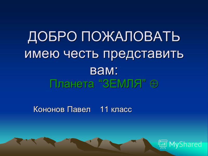 ДОБРО ПОЖАЛОВАТЬ имею честь представить вам: Планета ЗЕМЛЯ Кононов Павел 11 класс