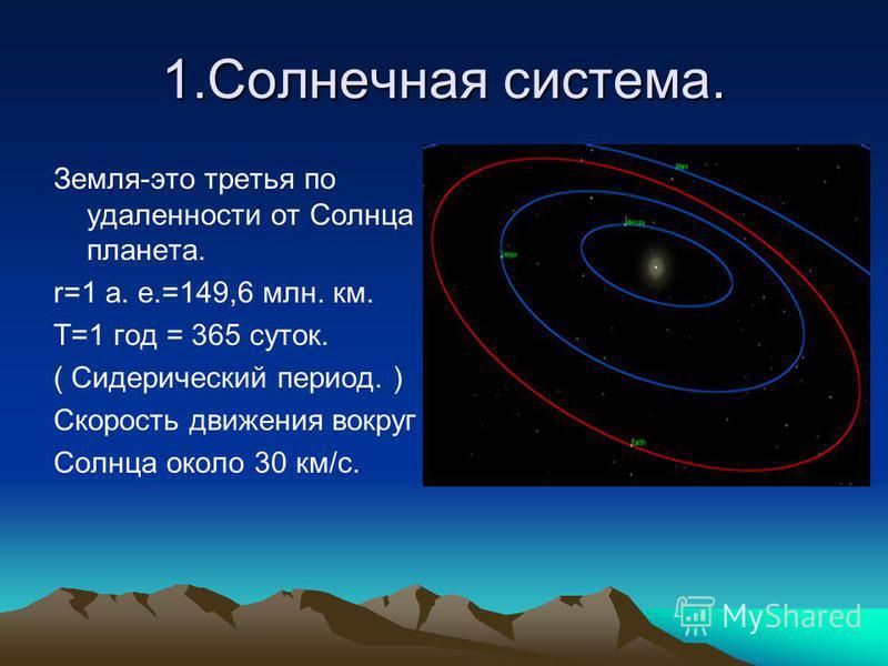 1. Солнечная система. Земля-это третья по удаленности от Солнца планета. r=1 а. е.=149,6 млн. км. Т=1 год = 365 суток. ( Сидерический период. ) Скорость движения вокруг Солнца около 30 км/с.