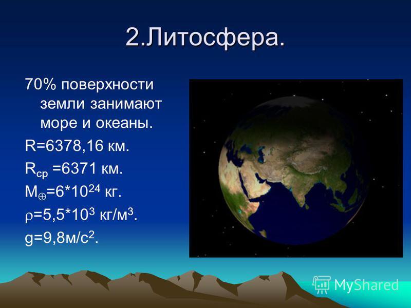 2.Литосфера. 70% поверхности земли занимают море и океаны. R=6378,16 км. R ср =6371 км. М =6*10 24 кг. =5,5*10 3 кг/м 3. g=9,8 м/с 2.