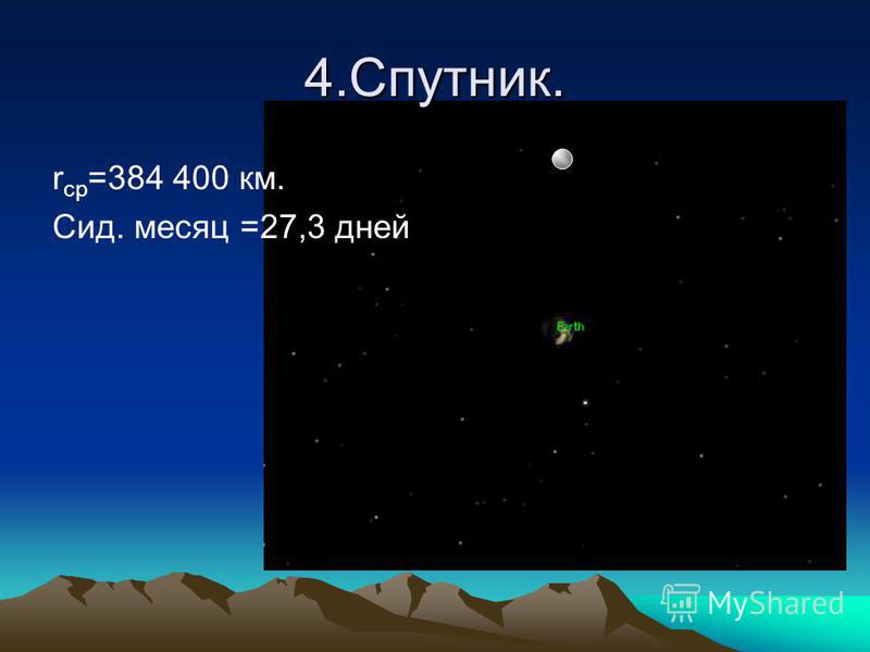 4.Спутник. r ср =384 400 км. Сид. месяц =27,3 дней