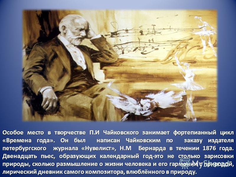 Особое место в творчестве П.И Чайковского занимает фортепианный цикл «Времена года». Он был написан Чайковским по заказу издателя петербургского журнала «Нувелист», Н.М Бернарда в течении 1876 года. Двенадцать пьес, образующих календарный год-это не