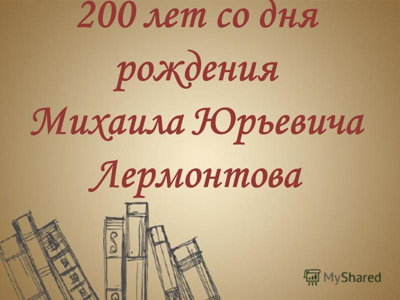 200 лет со дня рождения Михаила Юрьевича Лермонтова