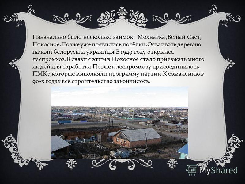 Изначально было несколько заимок : Мохнатка, Белый Свет, Покосное. Позже уже появились посёлки. Осваивать деревню начали белорусы и украинцы. В 1949 году открылся леспромхоз. В связи с этим в Покосное стало приезжать много людей для заработка. Позже