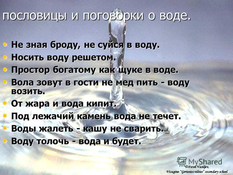 Не зная броду, не суйся в воду. Не зная броду, не суйся в воду. Носить воду решетом. Носить воду решетом. Простор богатому как щуке в воде. Простор богатому как щуке в воде. Вола зовут в гости не мед пить - воду возить. Вола зовут в гости не мед пить