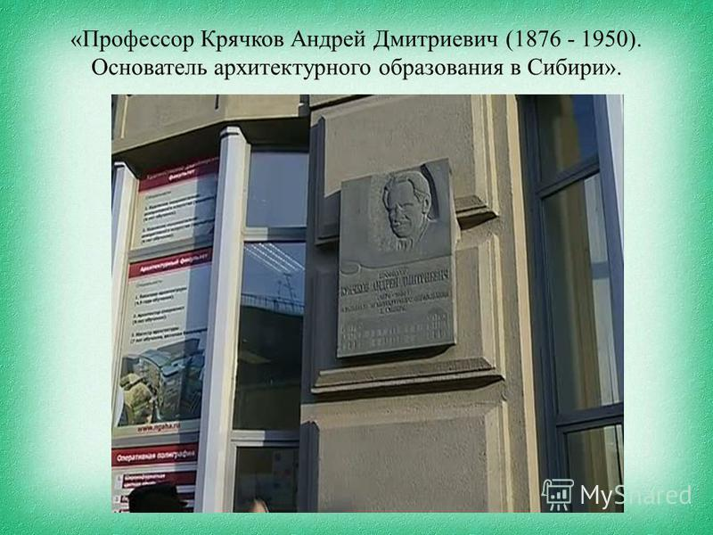 «Профессор Крячков Андрей Дмитриевич (1876 - 1950). Основатель архитектурного образования в Сибири».