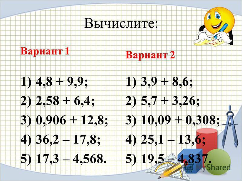 Вычислите: Вариант 1 1) 4,8 + 9,9; 2) 2,58 + 6,4; 3) 0,906 + 12,8; 4) 36,2 – 17,8; 5) 17,3 – 4,568. Вариант 2 1) 3,9 + 8,6; 2) 5,7 + 3,26; 3) 10,09 + 0,308; 4) 25,1 – 13,6; 5) 19,5 – 4,837.