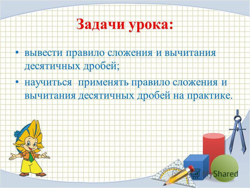 Задачи урока: вывести правило сложения и вычитания десятичных дробей; научиться применять правило сложения и вычитания десятичных дробей на практике.