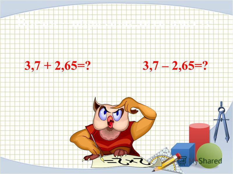 Время – поразмыслить вместе! 3,7 + 2,65=? 3,7 – 2,65=?