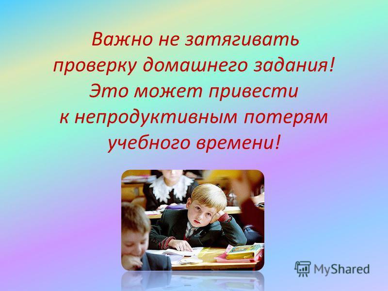 Важно не затягивать проверку домашнего задания! Это может привести к непродуктивным потерям учебного времени!