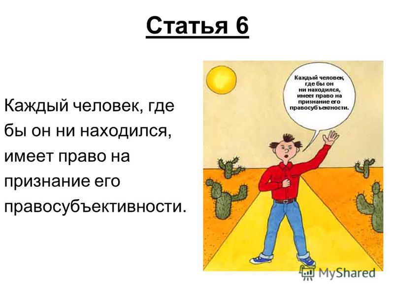 Статья 6 Каждый человек, где бы он ни находился, имеет право на признание его правосубъективности.