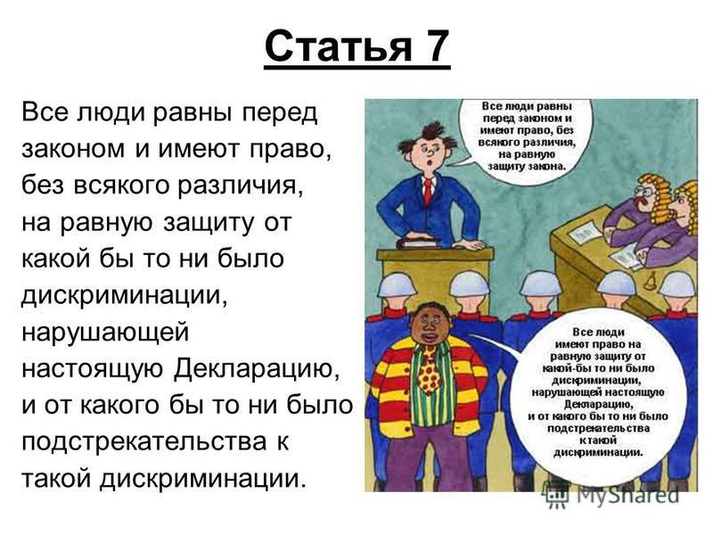Статья 7 Все люди равны перед законом и имеют право, без всякого различия, на равную защиту от какой бы то ни было дискриминации, нарушающей настоящую Декларацию, и от какого бы то ни было подстрекательства к такой дискриминации.