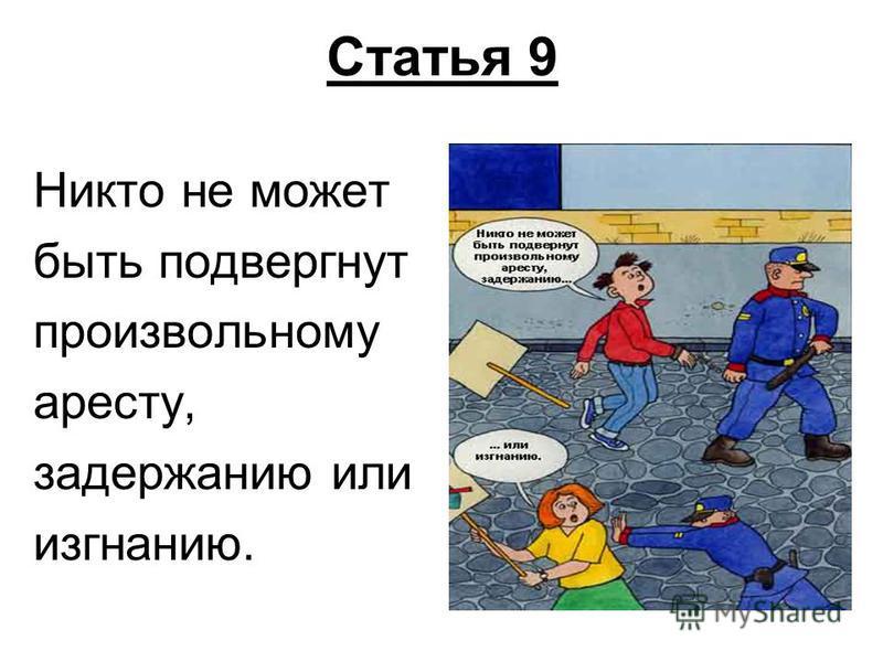 Статья 9 Никто не может быть подвергнут произвольному аресту, задержанию или изгнанию.