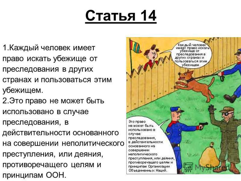 Статья 14 1. Каждый человек имеет право искать убежище от преследования в других странах и пользоваться этим убежищем. 2. Это право не может быть использовано в случае преследования, в действительности основанного на совершении неполитического престу