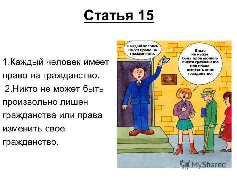 Статья 15 1. Каждый человек имеет право на гражданство. 2. Никто не может быть произвольно лишен гражданства или права изменить свое гражданство.