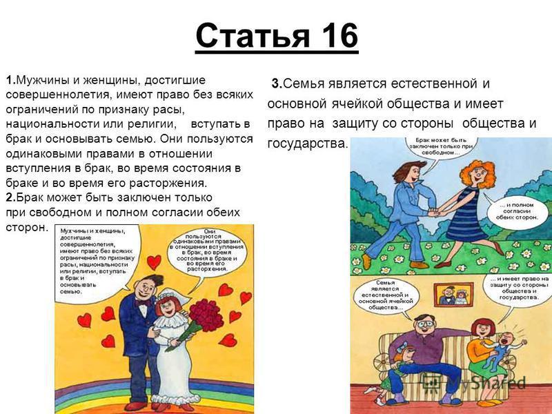 Статья 16 1. Мужчины и женщины, достигшие совершеннолетия, имеют право без всяких ограничений по признаку расы, национальности или религии, вступать в брак и основывать семью. Они пользуются одинаковыми правами в отношении вступления в брак, во время