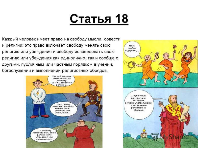 Статья 18 Каждый человек имеет право на свободу мысли, совести и религии; это право включает свободу менять свою религию или убеждения и свободу исповедовать свою религию или убеждения как единолично, так и сообща с другими, публичным или частным пор