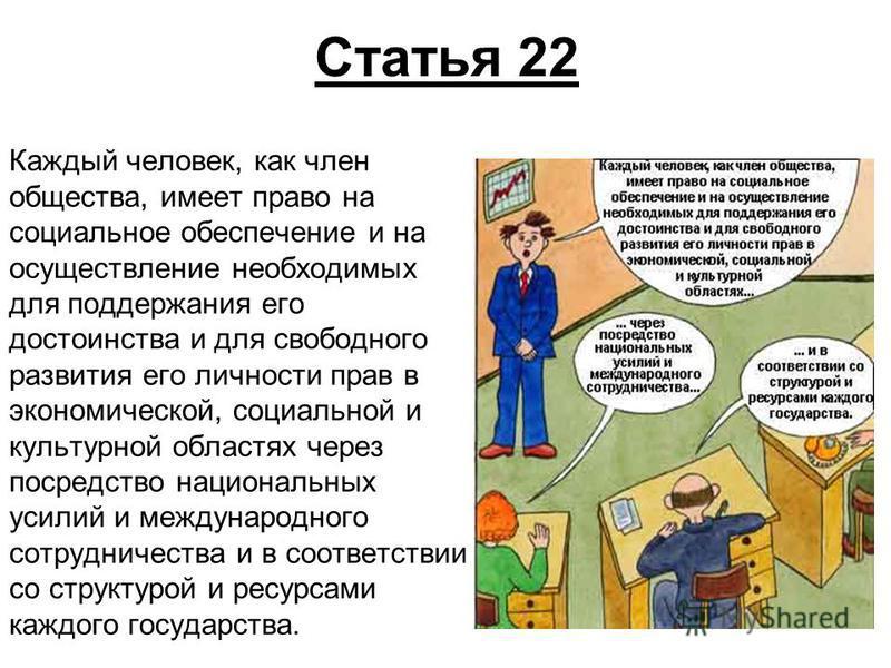 Статья 22 Каждый человек, как член общества, имеет право на социальное обеспечение и на осуществление необходимых для поддержания его достоинства и для свободного развития его личности прав в экономической, социальной и культурной областях через поср