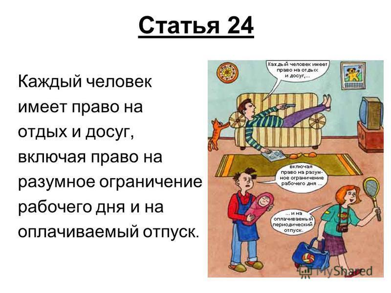 Статья 24 Каждый человек имеет право на отдых и досуг, включая право на разумное ограничение рабочего дня и на оплачиваемый отпуск.