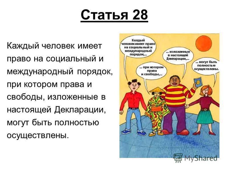 Статья 28 Каждый человек имеет право на социальный и международный порядок, при котором права и свободы, изложенные в настоящей Декларации, могут быть полностью осуществлены.