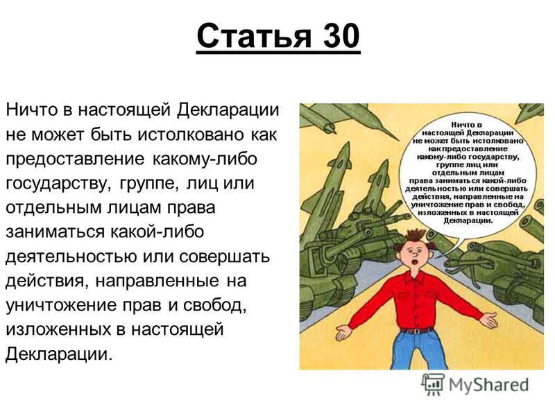 Статья 30 Ничто в настоящей Декларации не может быть истолковано как предоставление какому-либо государству, группе, лиц или отдельным лицам права заниматься какой-либо деятельностью или совершать действия, направленные на уничтожение прав и свобод,