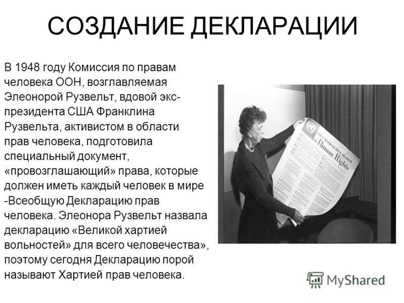 СОЗДАНИЕ ДЕКЛАРАЦИИ В 1948 году Комиссия по правам человека ООН, возглавляемая Элеонорой Рузвельт, вдовой экс- президента США Франклина Рузвельта, активистом в области прав человека, подготовила специальный документ, «провозглашающий» права, которые