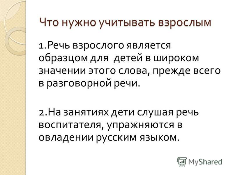 Что нужно учитывать взрослым 1. Речь взрослого является образцом для детей в широком значении этого слова, прежде всего в разговорной речи. 2. На занятиях дети слушая речь воспитателя, упражняются в овладении русским языком.
