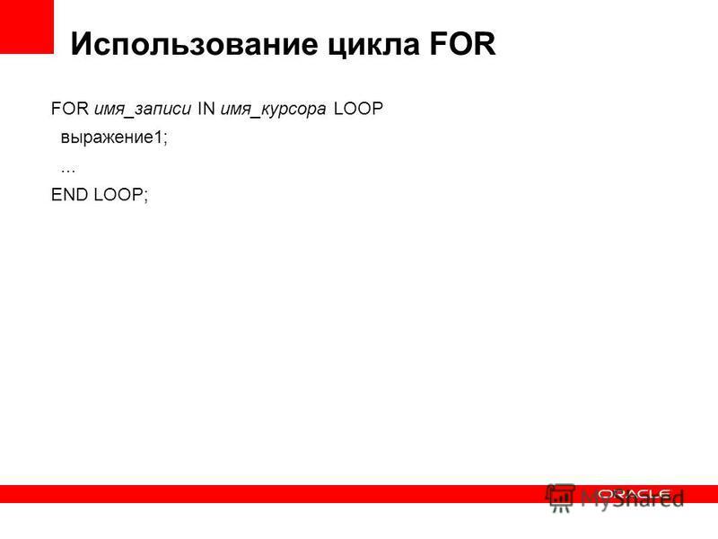 Использование цикла FOR FOR имя_записи IN имя_курсора LOOP выражение 1;... END LOOP;