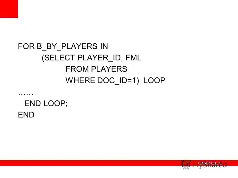 FOR B_BY_PLAYERS IN (SELECT PLAYER_ID, FML FROM PLAYERS WHERE DOC_ID=1) LOOP …… END LOOP; END