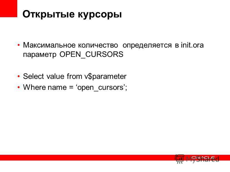 Открытые курсоры Максимальное количество определяется в init.ora параметр OPEN_CURSORS Select value from v$parameter Where name = open_cursors;