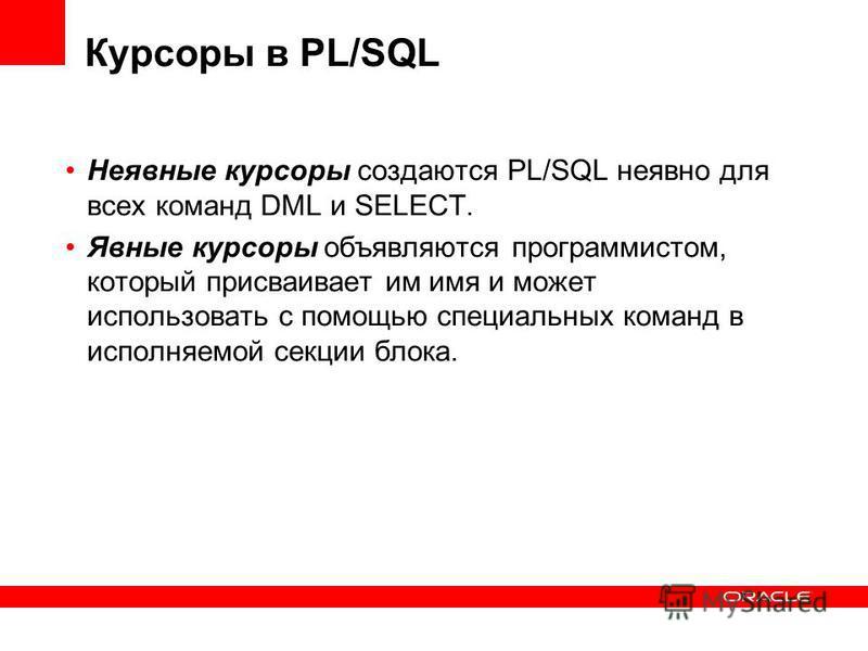 Курсоры в PL/SQL Неявные курсоры создаются PL/SQL неявно для всех команд DML и SELECT. Явные курсоры объявляются программистом, который присваивает им имя и может использовать с помощью специальных команд в исполняемой секции блока.