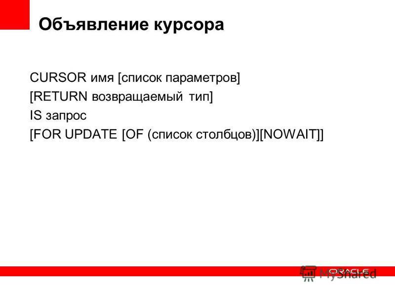 Объявление курсора CURSOR имя [список параметров] [RETURN возвращаемый тип] IS запрос [FOR UPDATE [OF (список столбцов)][NOWAIT]]