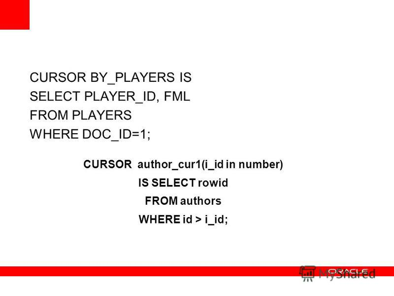 CURSOR BY_PLAYERS IS SELECT PLAYER_ID, FML FROM PLAYERS WHERE DOC_ID=1; CURSOR author_cur1(i_id in number) IS SELECT rowid FROM authors WHERE id > i_id;