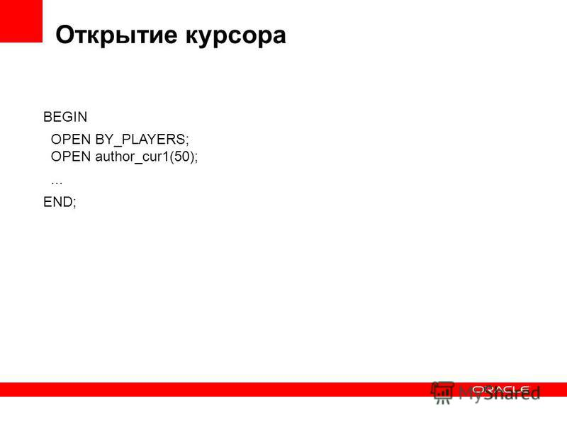 Открытие курсора BEGIN OPEN BY_PLAYERS; OPEN author_cur1(50);... END;
