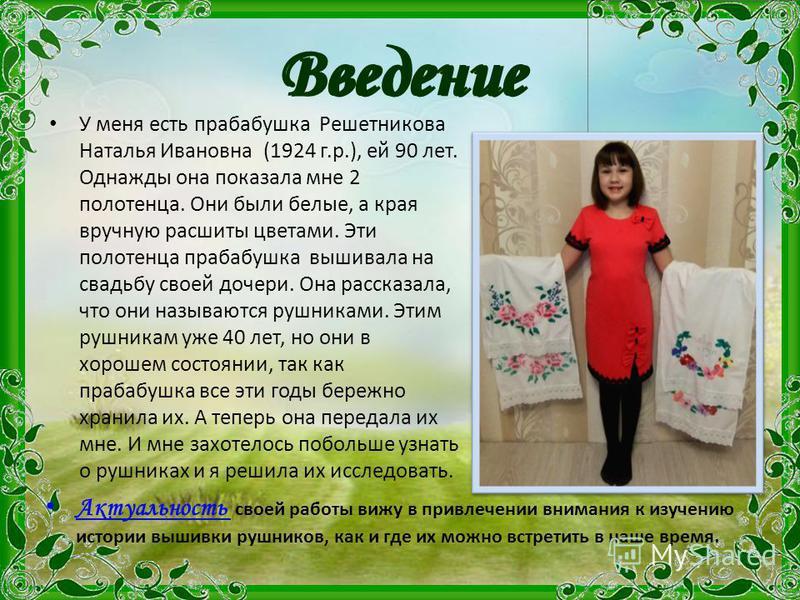 Введение У меня есть прабабушка Решетникова Наталья Ивановна (1924 г.р.), ей 90 лет. Однажды она показала мне 2 полотенца. Они были белые, а края вручную расшиты цветами. Эти полотенца прабабушка вышивала на свадьбу своей дочери. Она рассказала, что