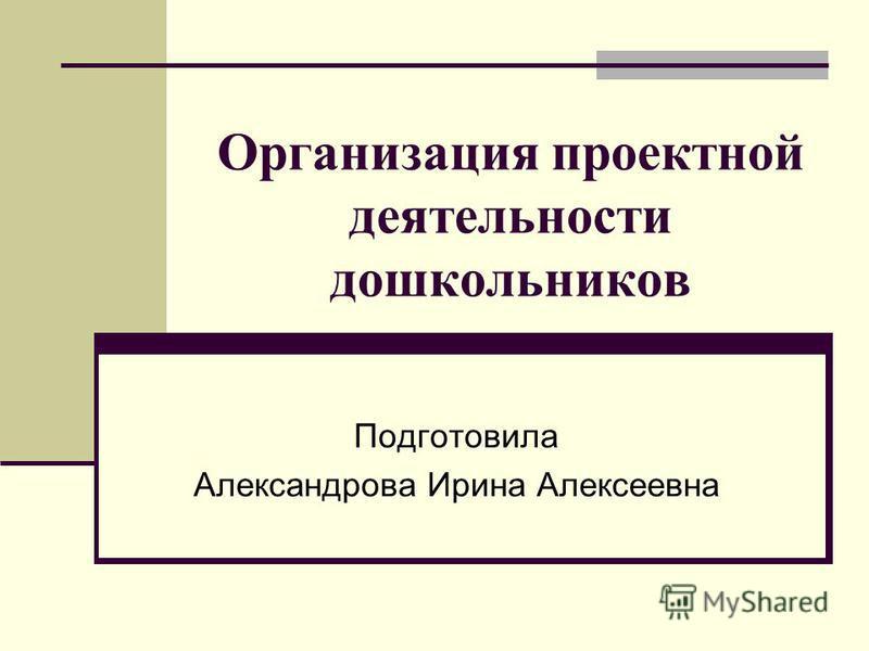 Организация проектной деятельности дошкольников Подготовила Александрова Ирина Алексеевна