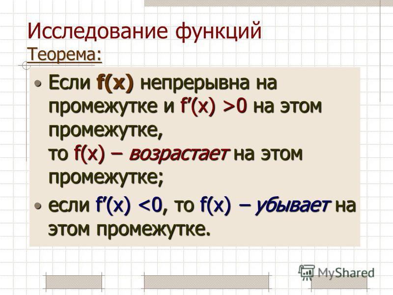 Теорема: Исследование функций Теорема: Если f(x) непрерывна на промежутке и f(x) >0 на этом промежутке, то f(x) – возрастает на этом промежутке; Если f(x) непрерывна на промежутке и f(x) >0 на этом промежутке, то f(x) – возрастает на этом промежутке;