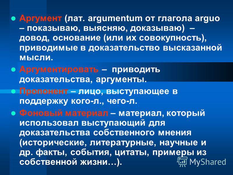 Аргумент (лат. argumentum от глагола arguo – показываю, выясняю, доказываю) – довод, основание (или их совокупность), приводимые в доказательство высказанной мысли. Аргументировать – приводить доказательства, аргументы. Пропонент – лицо, выступающее