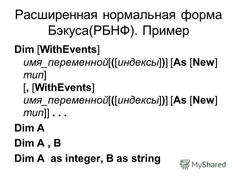 Расширенная нормальная форма Бэкуса(РБНФ). Пример Dim [WithEvents] имя_переменной[([индексы])] [As [New] тип] [, [WithEvents] имя_переменной[([индексы])] [As [New] тип]]... Dim A Dim A, B Dim A as integer, B as string