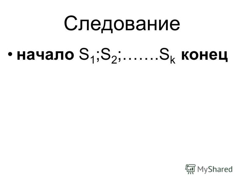 Следование начало S 1 ;S 2 ;…….S k конец