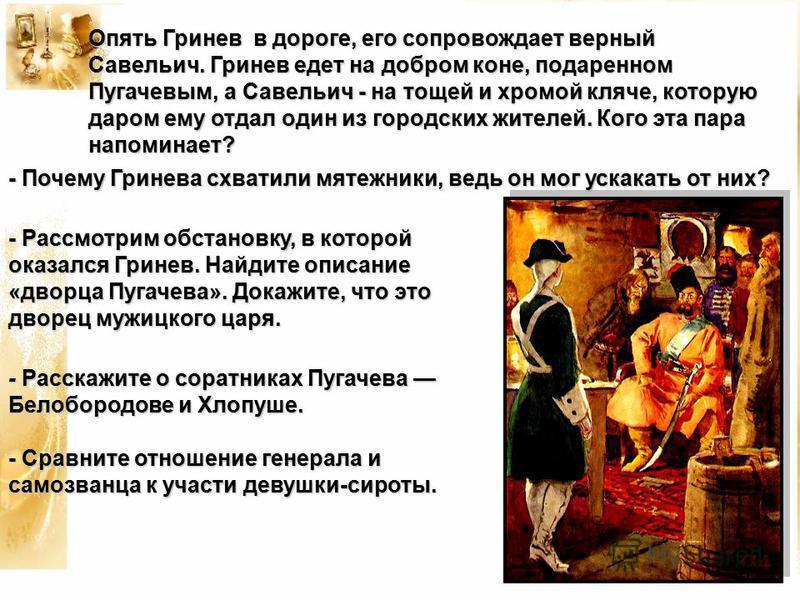 Опять Гринев в дороге, его сопровождает верный Савельич. Гринев едет на добром коне, подаренном Пугачевым, а Савельич - на тощей и хромой кляче, которую даром ему отдал один из городских жителей. Кого эта пара напоминает? - Почему Гринева схватили мя