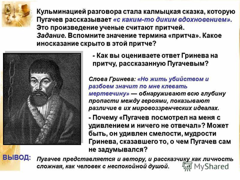 Кульминацией разговора стала калмыцкая сказка, которую Пугачев рассказывает «с каким-то диким вдохновением». Это произведение ученые считают притчей. Задание. Вспомните значение термина «притча». Какое иносказание скрыто в этой притче? - Как вы оцени