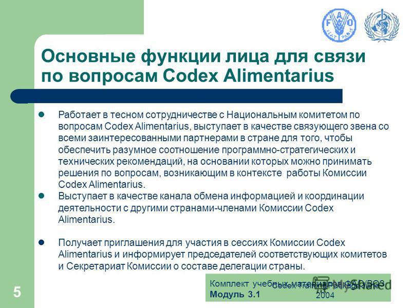 Комплект учебных материалов ФАО/ВОЗ Модуль 3.1 Codex Training Package June 2004 5 Основные функции лица для связи по вопросам Codex Alimentarius Работает в тесном сотрудничестве с Национальным комитетом по вопросам Codex Alimentarius, выступает в кач