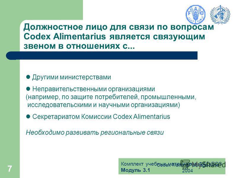 Комплект учебных материалов ФАО/ВОЗ Модуль 3.1 Codex Training Package June 2004 7 Должностное лицо для связи по вопросам Codex Alimentarius является связующим звеном в отношениях с... Другими министерствами Неправительственными организациями (наприме