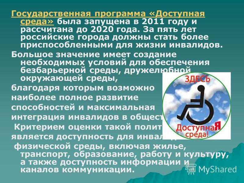 Государственная программа «Доступная среда»Государственная программа «Доступная среда» была запущена в 2011 году и рассчитана до 2020 года. За пять лет российские города должны стать более приспособленными для жизни инвалидов. Большое значение имеет