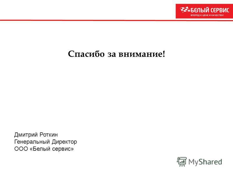 Спасибо за внимание! Дмитрий Роткин Генеральный Директор ООО «Белый сервис»
