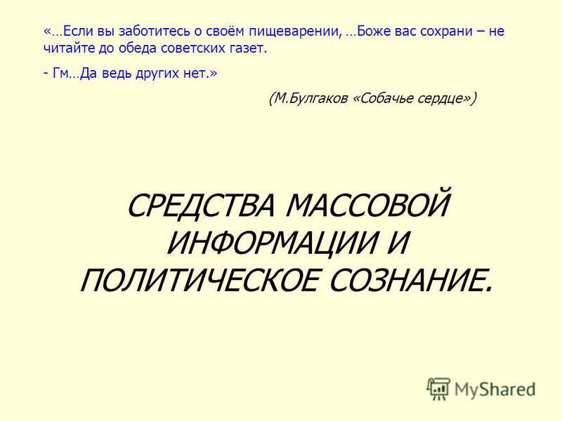 «…Если вы заботитесь о своём пищеварении, …Боже вас сохрани – не читайте до обеда советских газет. - Гм…Да ведь других нет.» (М.Булгаков «Собачье сердце») СРЕДСТВА МАССОВОЙ ИНФОРМАЦИИ И ПОЛИТИЧЕСКОЕ СОЗНАНИЕ.